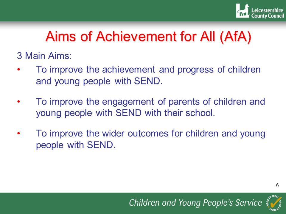 Aims of Achievement for All (AfA) 3 Main Aims: To improve the achievement and progress of children and young people with SEND. To improve the engageme