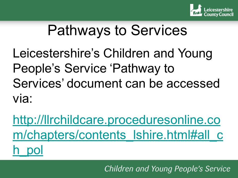 Pathways to Services Leicestershires Children and Young Peoples Service Pathway to Services document can be accessed via: http://llrchildcare.proceduresonline.co m/chapters/contents_lshire.html#all_c h_pol