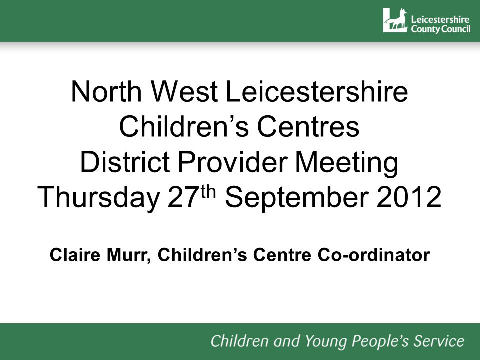 North West Leicestershire Childrens Centres District Provider Meeting Thursday 27 th September 2012 Claire Murr, Childrens Centre Co-ordinator