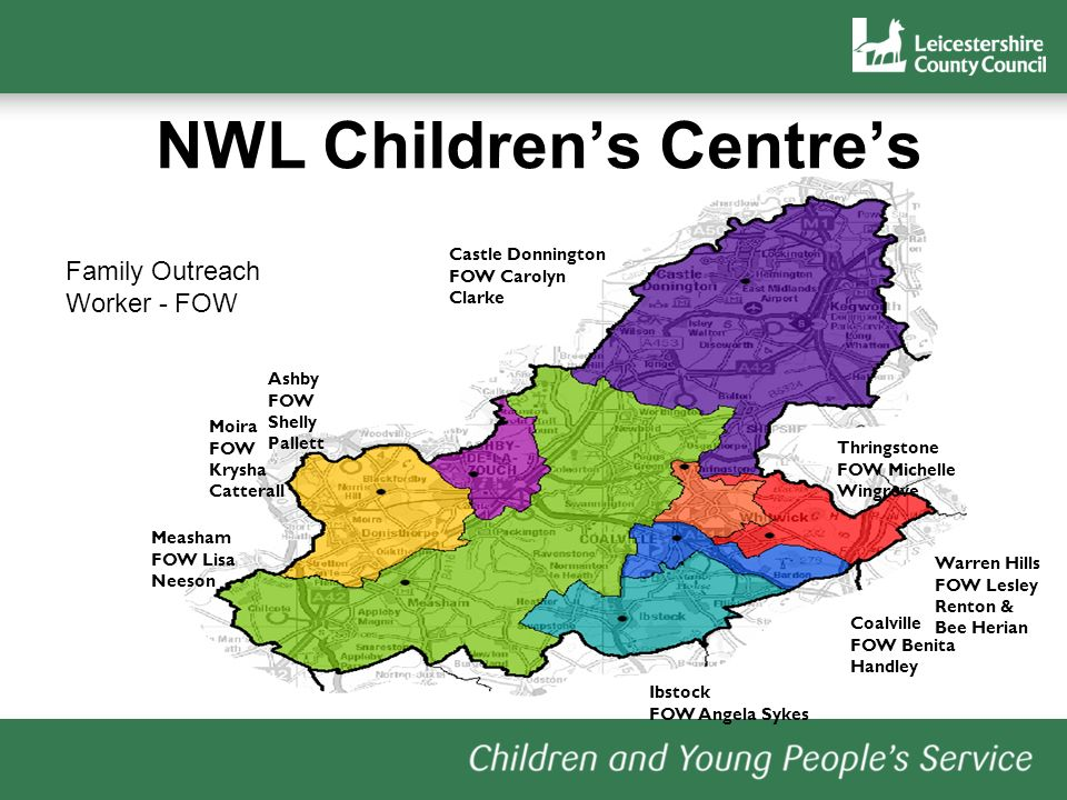 NWL Childrens Centres Castle Donnington FOW Carolyn Clarke Thringstone FOW Michelle Wingrove Warren Hills FOW Lesley Renton & Bee Herian Coalville FOW Benita Handley Ibstock FOW Angela Sykes Measham FOW Lisa Neeson Moira FOW Krysha Catterall Ashby FOW Shelly Pallett Family Outreach Worker - FOW
