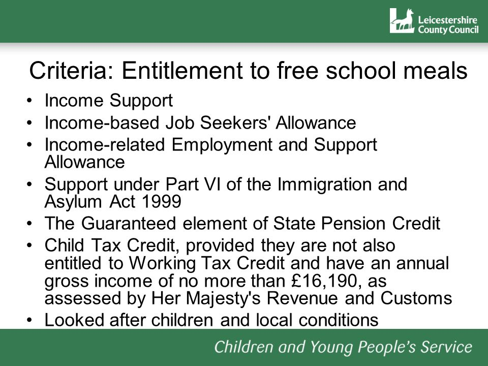 Criteria: Entitlement to free school meals Income Support Income-based Job Seekers Allowance Income-related Employment and Support Allowance Support under Part VI of the Immigration and Asylum Act 1999 The Guaranteed element of State Pension Credit Child Tax Credit, provided they are not also entitled to Working Tax Credit and have an annual gross income of no more than £16,190, as assessed by Her Majesty s Revenue and Customs Looked after children and local conditions
