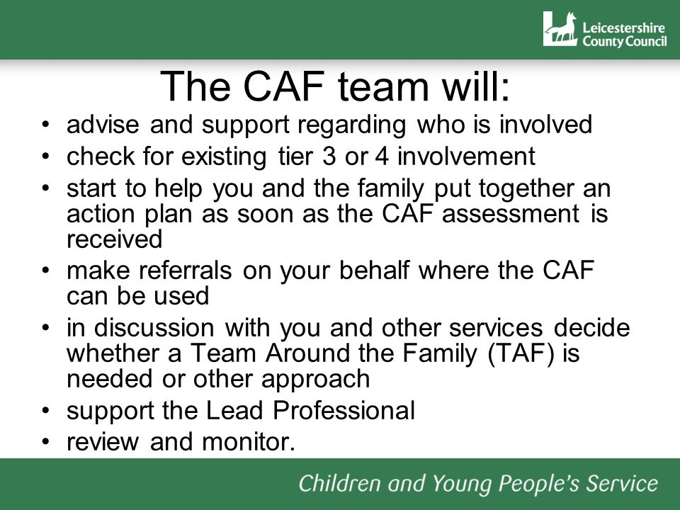 The CAF team will: advise and support regarding who is involved check for existing tier 3 or 4 involvement start to help you and the family put together an action plan as soon as the CAF assessment is received make referrals on your behalf where the CAF can be used in discussion with you and other services decide whether a Team Around the Family (TAF) is needed or other approach support the Lead Professional review and monitor.