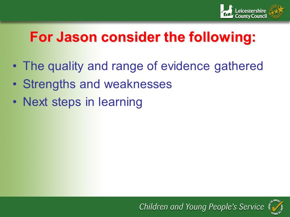 For Jason consider the following: The quality and range of evidence gathered Strengths and weaknesses Next steps in learning