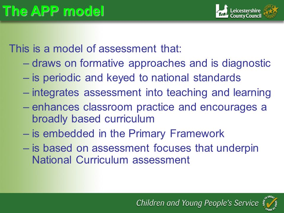 The APP model This is a model of assessment that: –draws on formative approaches and is diagnostic –is periodic and keyed to national standards –integrates assessment into teaching and learning –enhances classroom practice and encourages a broadly based curriculum –is embedded in the Primary Framework –is based on assessment focuses that underpin National Curriculum assessment