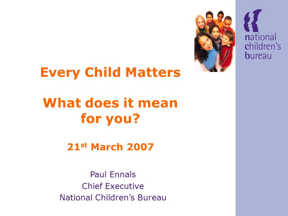 Paul Ennals Chief Executive National Childrens Bureau Every Child Matters What does it mean for you.