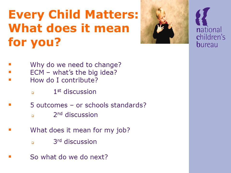 Why do we need to change? ECM – whats the big idea? How do I contribute? Every Child Matters: What does it mean for you? 1 st discussion 5 outcomes –