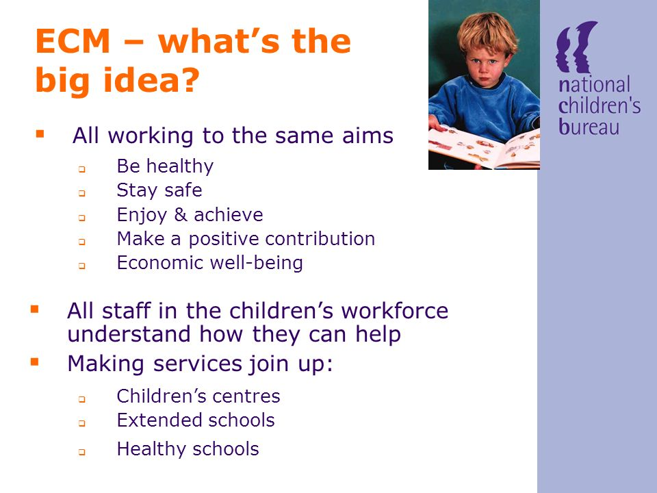 ECM – whats the big idea? All working to the same aims Be healthy Stay safe Enjoy & achieve Make a positive contribution Economic well-being All staff