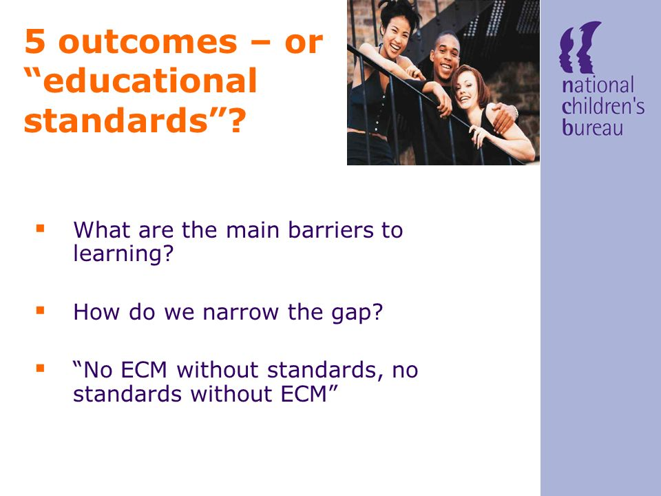 5 outcomes – or educational standards? What are the main barriers to learning? How do we narrow the gap? No ECM without standards, no standards withou