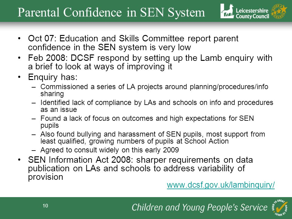 10 Parental Confidence in SEN System Oct 07: Education and Skills Committee report parent confidence in the SEN system is very low Feb 2008: DCSF resp