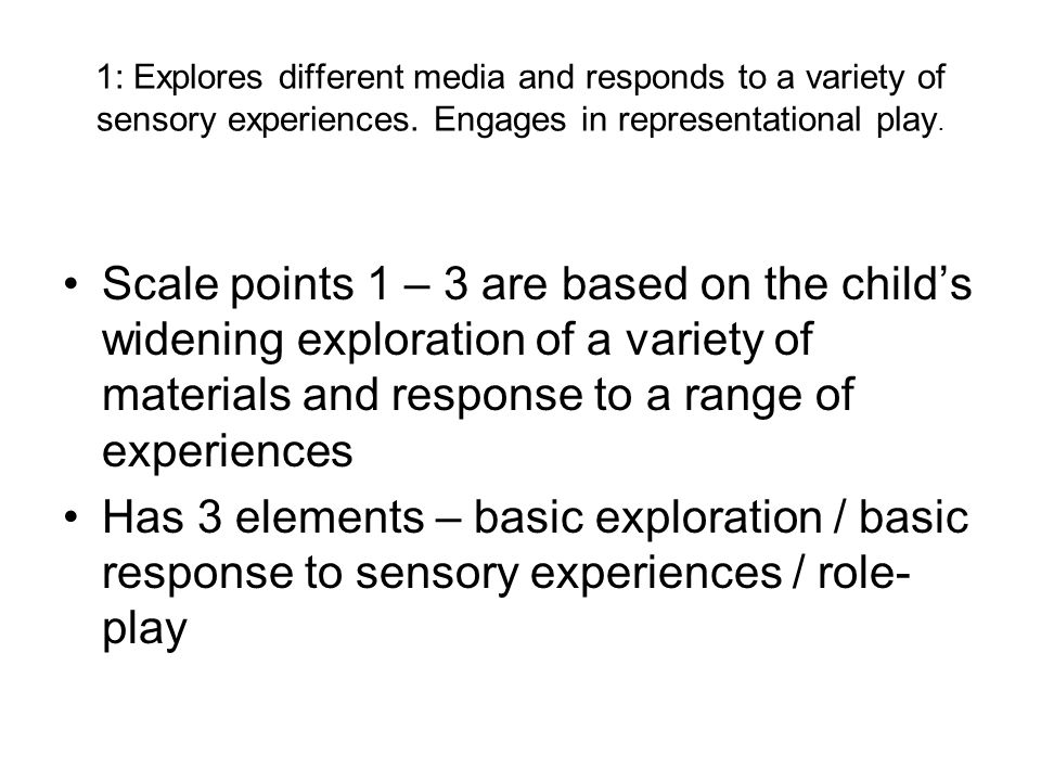 1: Explores different media and responds to a variety of sensory experiences. Engages in representational play. Scale points 1 – 3 are based on the ch
