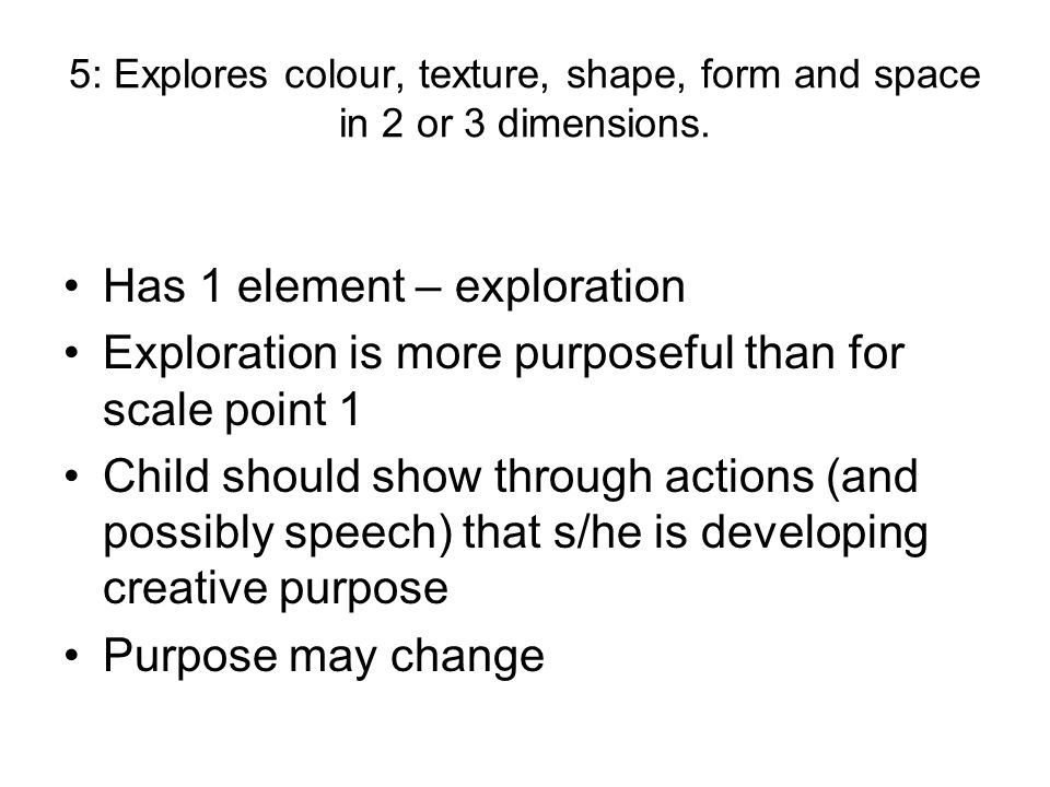 5: Explores colour, texture, shape, form and space in 2 or 3 dimensions. Has 1 element – exploration Exploration is more purposeful than for scale poi