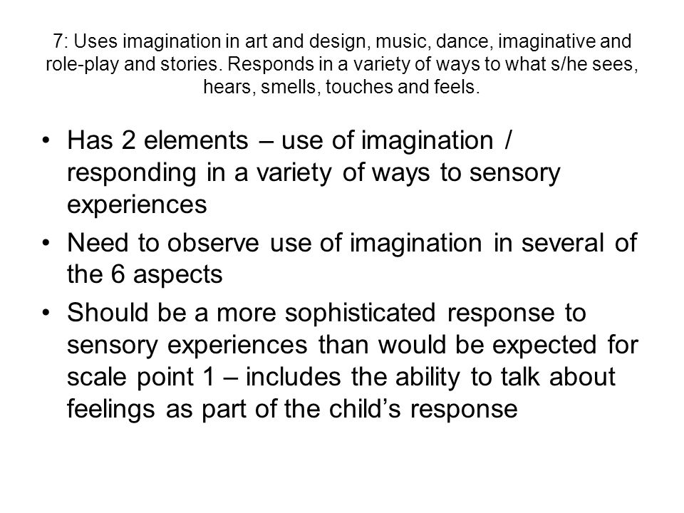 7: Uses imagination in art and design, music, dance, imaginative and role-play and stories. Responds in a variety of ways to what s/he sees, hears, sm