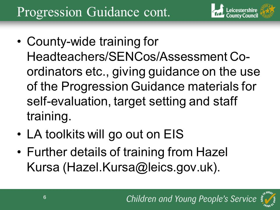 6 Progression Guidance cont. County-wide training for Headteachers/SENCos/Assessment Co- ordinators etc., giving guidance on the use of the Progressio