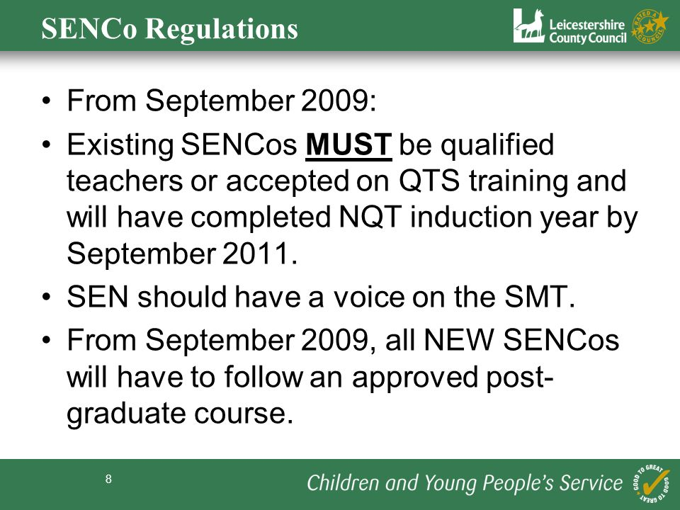 8 SENCo Regulations From September 2009: Existing SENCos MUST be qualified teachers or accepted on QTS training and will have completed NQT induction year by September 2011.
