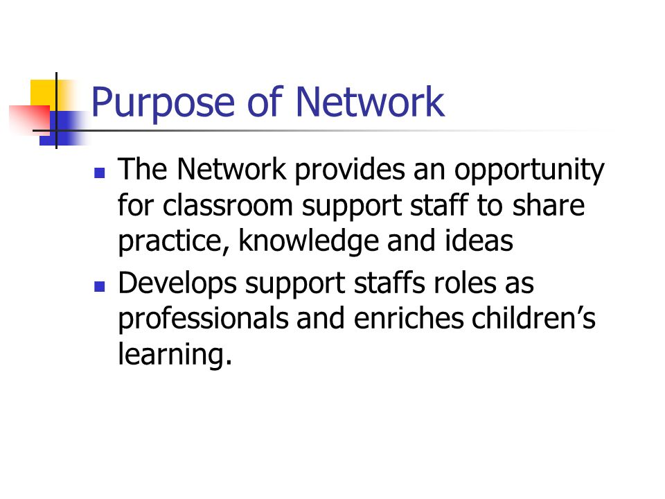 Purpose of Network The Network provides an opportunity for classroom support staff to share practice, knowledge and ideas Develops support staffs roles as professionals and enriches childrens learning.
