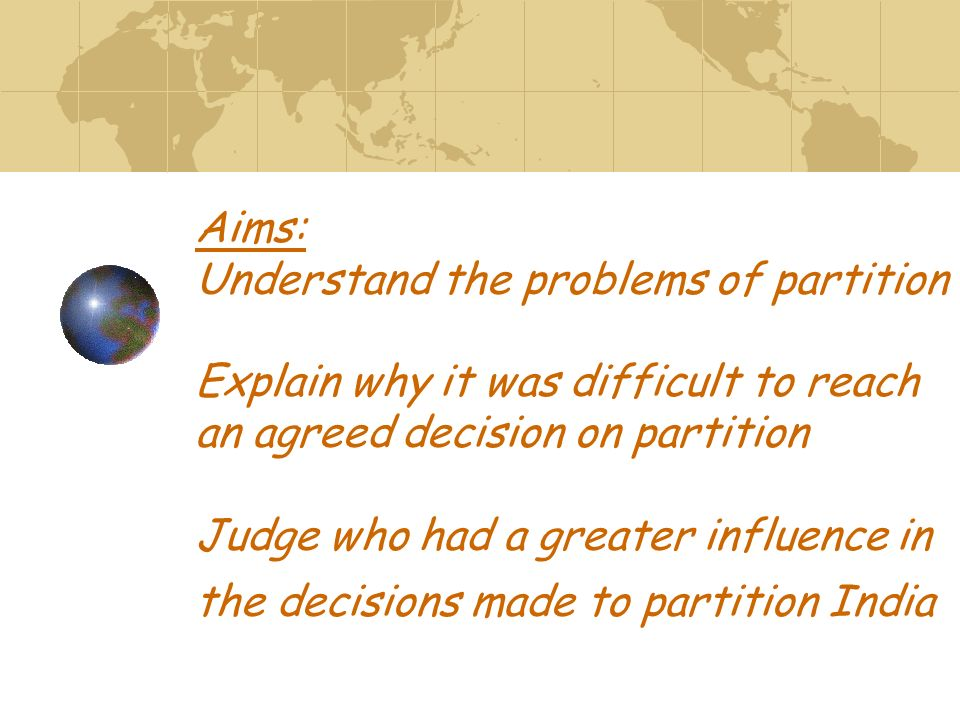 Aims: Understand the problems of partition Explain why it was difficult to reach an agreed decision on partition Judge who had a greater influence in the decisions made to partition India