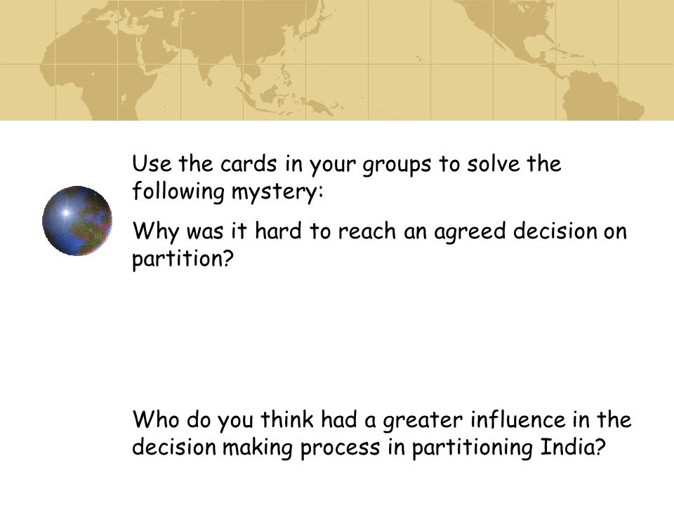 Use the cards in your groups to solve the following mystery: Why was it hard to reach an agreed decision on partition? Who do you think had a greater