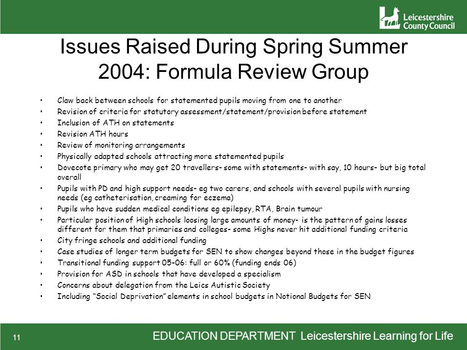 EDUCATION DEPARTMENT Leicestershire Learning for Life 11 Issues Raised During Spring Summer 2004: Formula Review Group Claw back between schools for statemented pupils moving from one to another Revision of criteria for statutory assessment/statement/provision before statement Inclusion of ATH on statements Revision ATH hours Review of monitoring arrangements Physically adapted schools attracting more statemented pupils Dovecote primary who may get 20 travellers- some with statements- with say, 10 hours- but big total overall Pupils with PD and high support needs- eg two carers, and schools with several pupils with nursing needs (eg catheterisation, creaming for eczema) Pupils who have sudden medical conditions eg epilepsy, RTA, Brain tumour Particular position of High schools loosing large amounts of money- is the pattern of gains losses different for them that primaries and colleges- some Highs never hit additional funding criteria City fringe schools and additional funding Case studies of longer term budgets for SEN to show changes beyond those in the budget figures Transitional funding support 05-06: full or 60% (funding ends 06) Provision for ASD in schools that have developed a specialism Concerns about delegation from the Leics Autistic Society Including Social Deprivation elements in school budgets in Notional Budgets for SEN