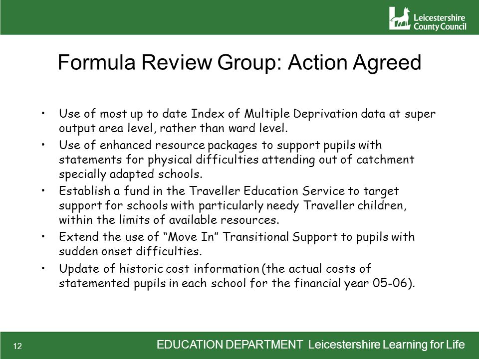 EDUCATION DEPARTMENT Leicestershire Learning for Life 12 Formula Review Group: Action Agreed Use of most up to date Index of Multiple Deprivation data at super output area level, rather than ward level.