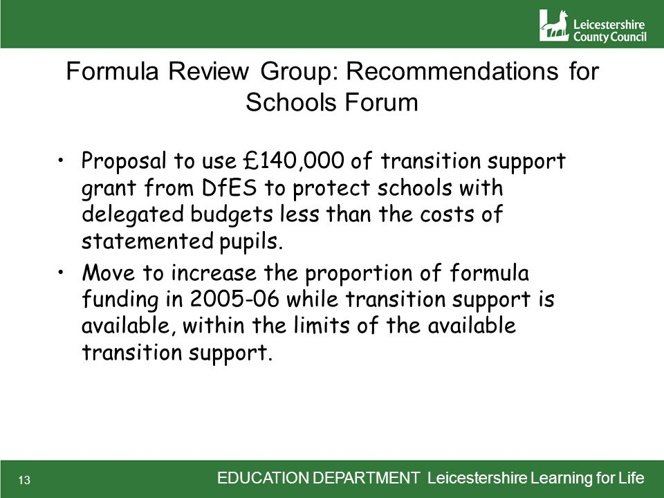 EDUCATION DEPARTMENT Leicestershire Learning for Life 13 Formula Review Group: Recommendations for Schools Forum Proposal to use £140,000 of transition support grant from DfES to protect schools with delegated budgets less than the costs of statemented pupils.