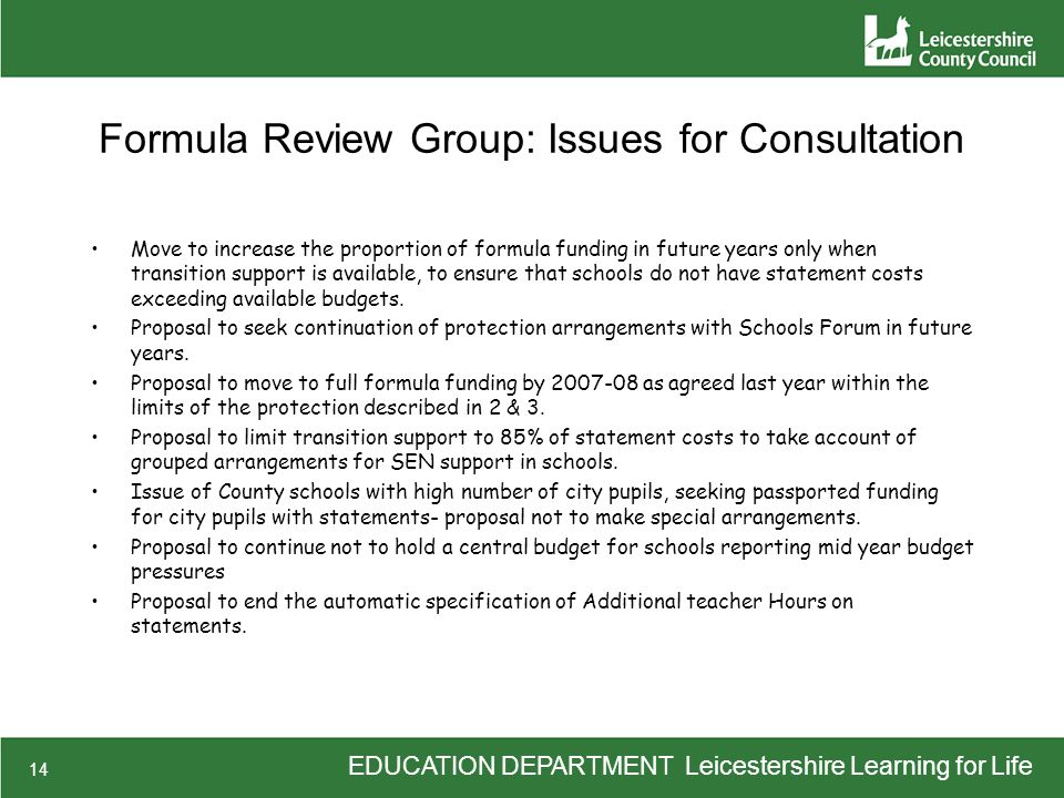 EDUCATION DEPARTMENT Leicestershire Learning for Life 14 Formula Review Group: Issues for Consultation Move to increase the proportion of formula funding in future years only when transition support is available, to ensure that schools do not have statement costs exceeding available budgets.
