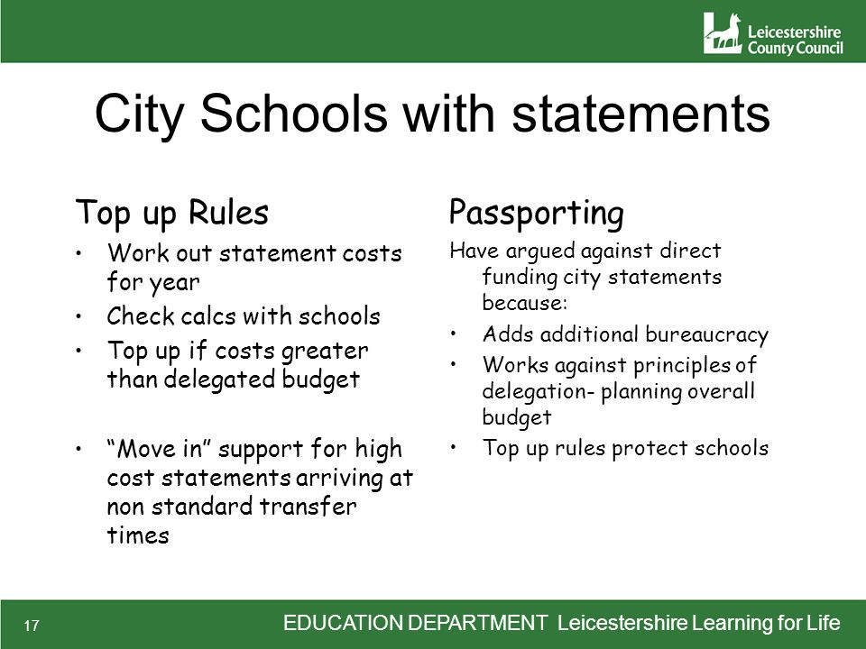 EDUCATION DEPARTMENT Leicestershire Learning for Life 17 City Schools with statements Top up Rules Work out statement costs for year Check calcs with schools Top up if costs greater than delegated budget Move in support for high cost statements arriving at non standard transfer times Passporting Have argued against direct funding city statements because: Adds additional bureaucracy Works against principles of delegation- planning overall budget Top up rules protect schools