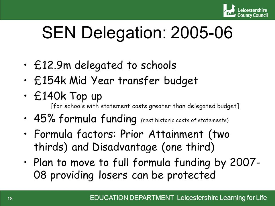 EDUCATION DEPARTMENT Leicestershire Learning for Life 18 SEN Delegation: 2005-06 £12.9m delegated to schools £154k Mid Year transfer budget £140k Top up [for schools with statement costs greater than delegated budget] 45% formula funding (rest historic costs of statements) Formula factors: Prior Attainment (two thirds) and Disadvantage (one third) Plan to move to full formula funding by 2007- 08 providing losers can be protected