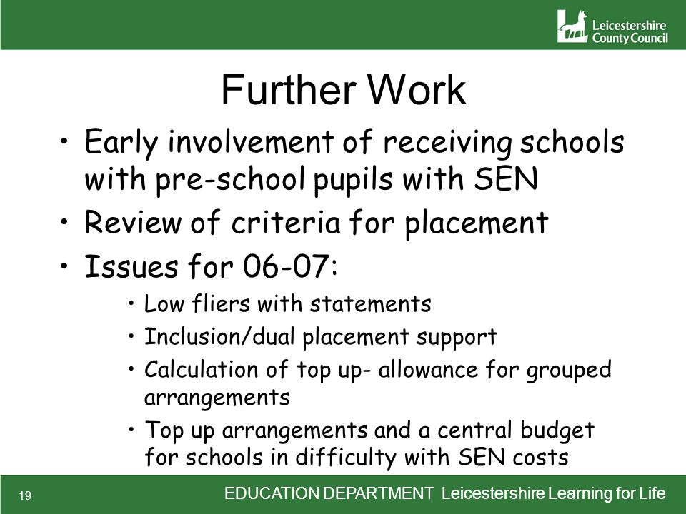 EDUCATION DEPARTMENT Leicestershire Learning for Life 19 Further Work Early involvement of receiving schools with pre-school pupils with SEN Review of criteria for placement Issues for 06-07: Low fliers with statements Inclusion/dual placement support Calculation of top up- allowance for grouped arrangements Top up arrangements and a central budget for schools in difficulty with SEN costs