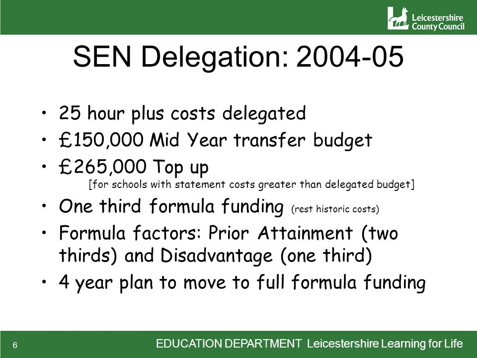 6 SEN Delegation: 2004-05 25 hour plus costs delegated £150,000 Mid Year transfer budget £265,000 Top up [for schools with statement costs greater than delegated budget] One third formula funding (rest historic costs) Formula factors: Prior Attainment (two thirds) and Disadvantage (one third) 4 year plan to move to full formula funding