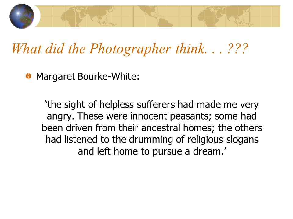 What did the Photographer think... ??? Margaret Bourke-White: the sight of helpless sufferers had made me very angry. These were innocent peasants; so