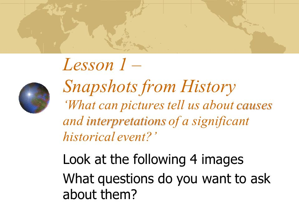 causes interpretations Lesson 1 – Snapshots from History What can pictures tell us about causes and interpretations of a significant historical event?