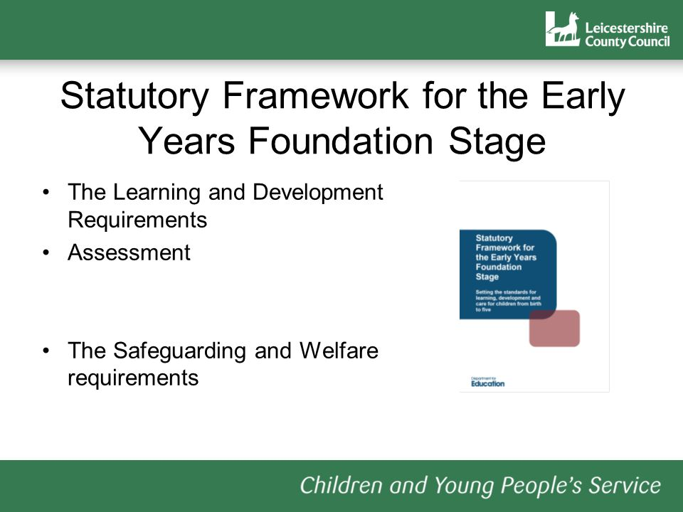 Statutory Framework for the Early Years Foundation Stage The Learning and Development Requirements Assessment The Safeguarding and Welfare requirements