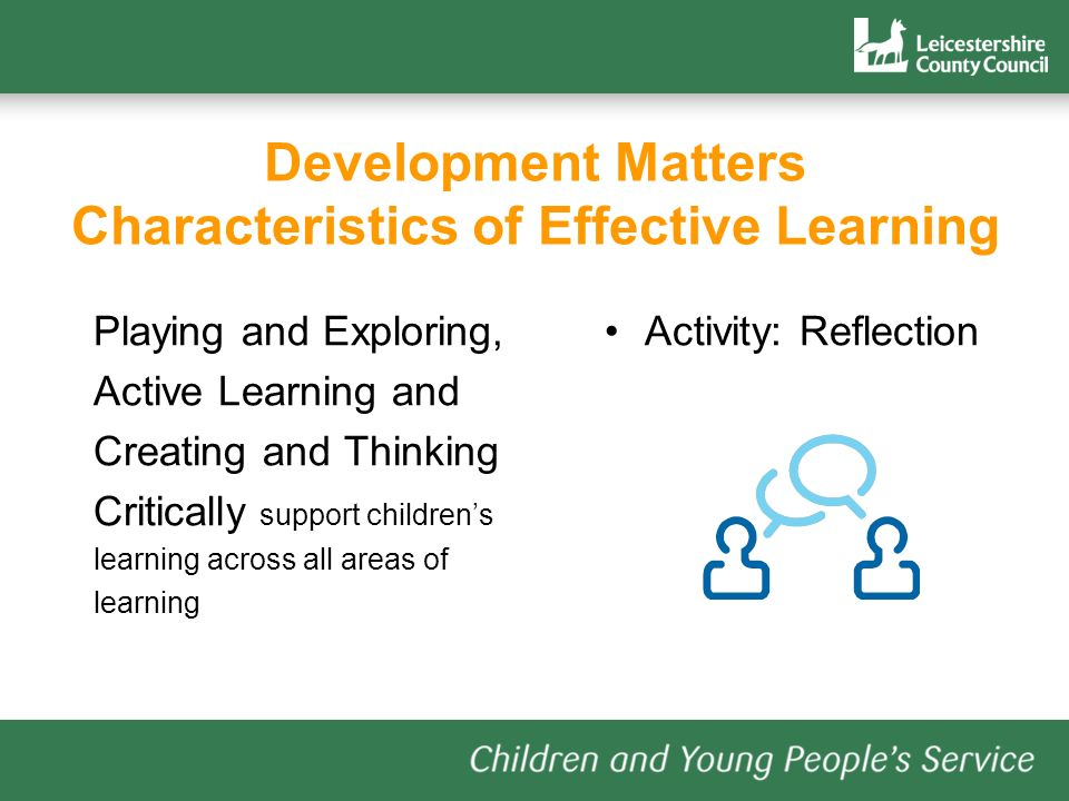 Development Matters Characteristics of Effective Learning Playing and Exploring, Active Learning and Creating and Thinking Critically support childrens learning across all areas of learning Activity: Reflection