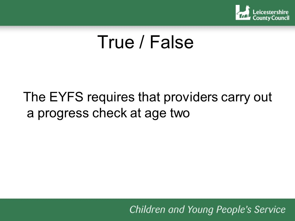 True / False The EYFS requires that providers carry out a progress check at age two