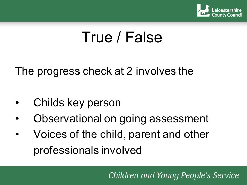 True / False The progress check at 2 involves the Childs key person Observational on going assessment Voices of the child, parent and other professionals involved
