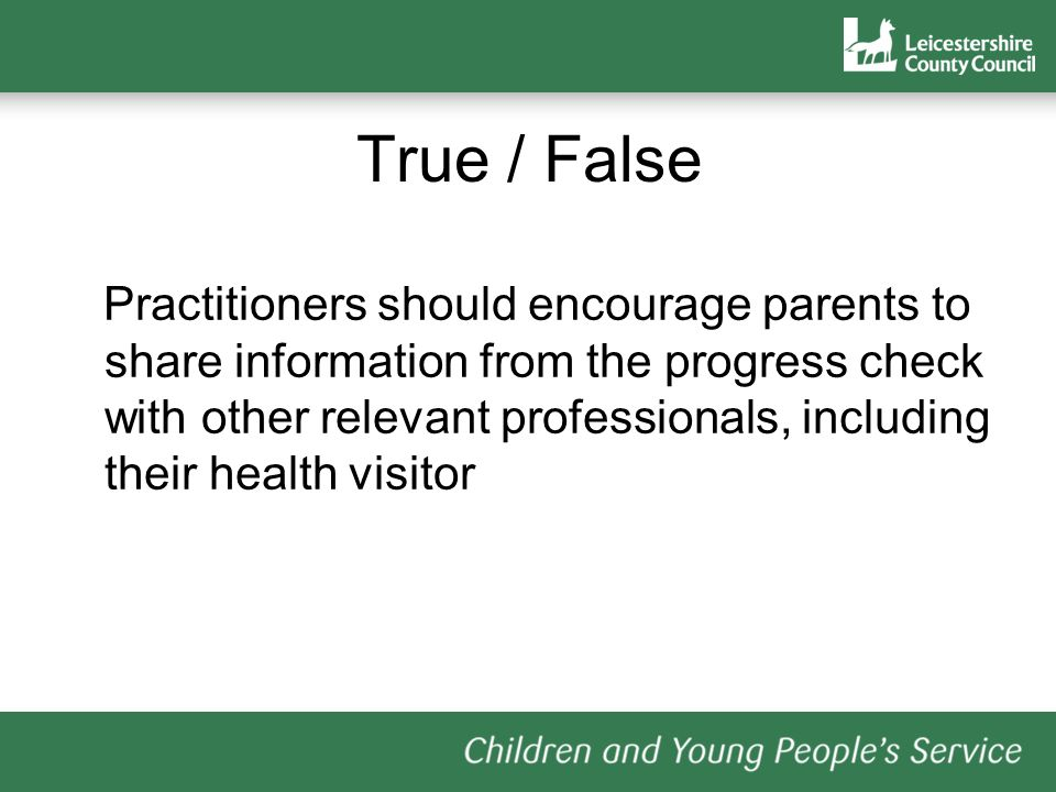 True / False Practitioners should encourage parents to share information from the progress check with other relevant professionals, including their health visitor