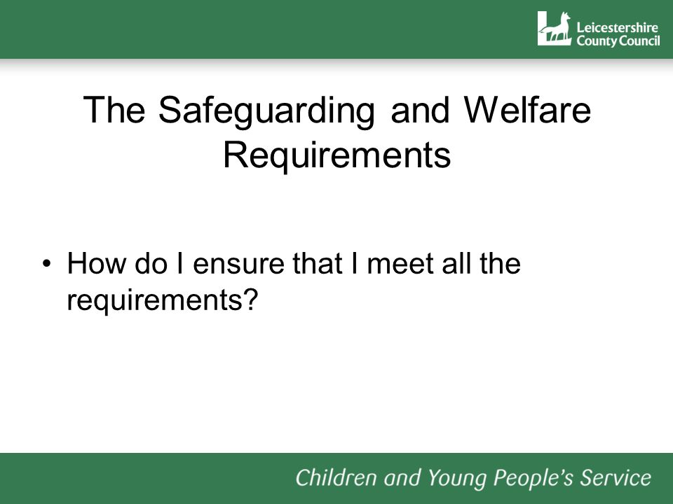 The Safeguarding and Welfare Requirements How do I ensure that I meet all the requirements