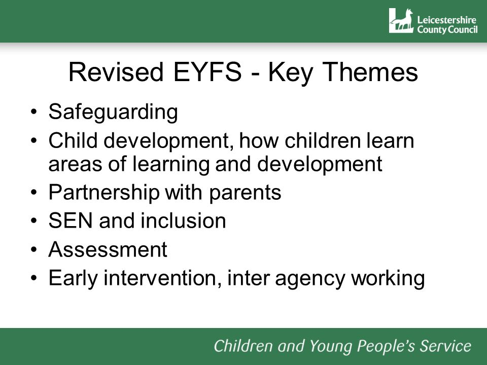 Revised EYFS - Key Themes Safeguarding Child development, how children learn areas of learning and development Partnership with parents SEN and inclusion Assessment Early intervention, inter agency working