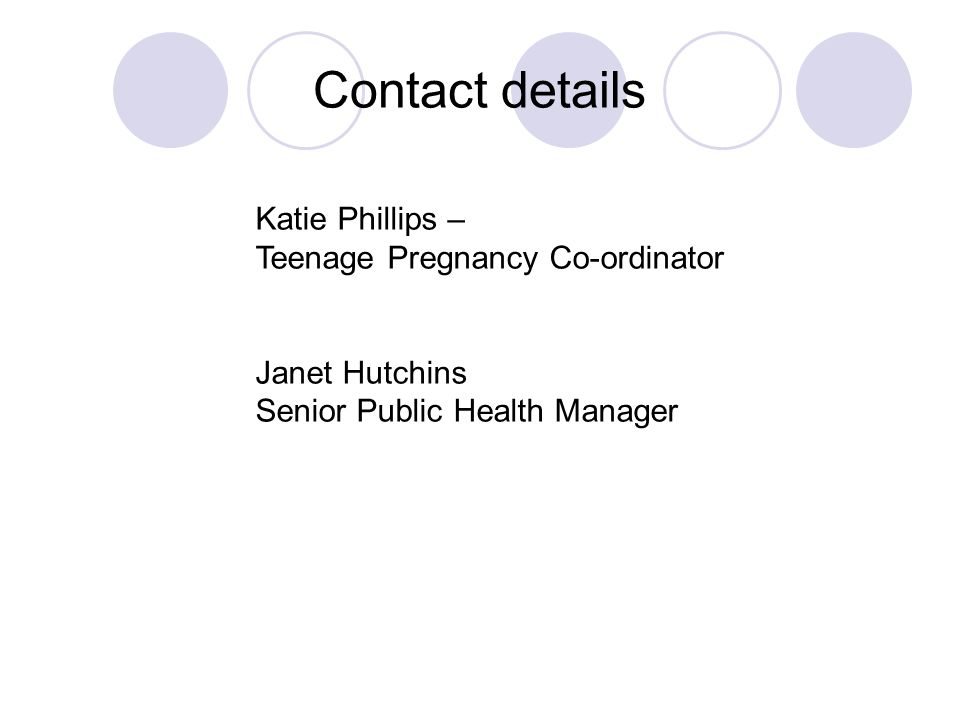 Contact details Katie Phillips – Teenage Pregnancy Co-ordinator Janet Hutchins Senior Public Health Manager