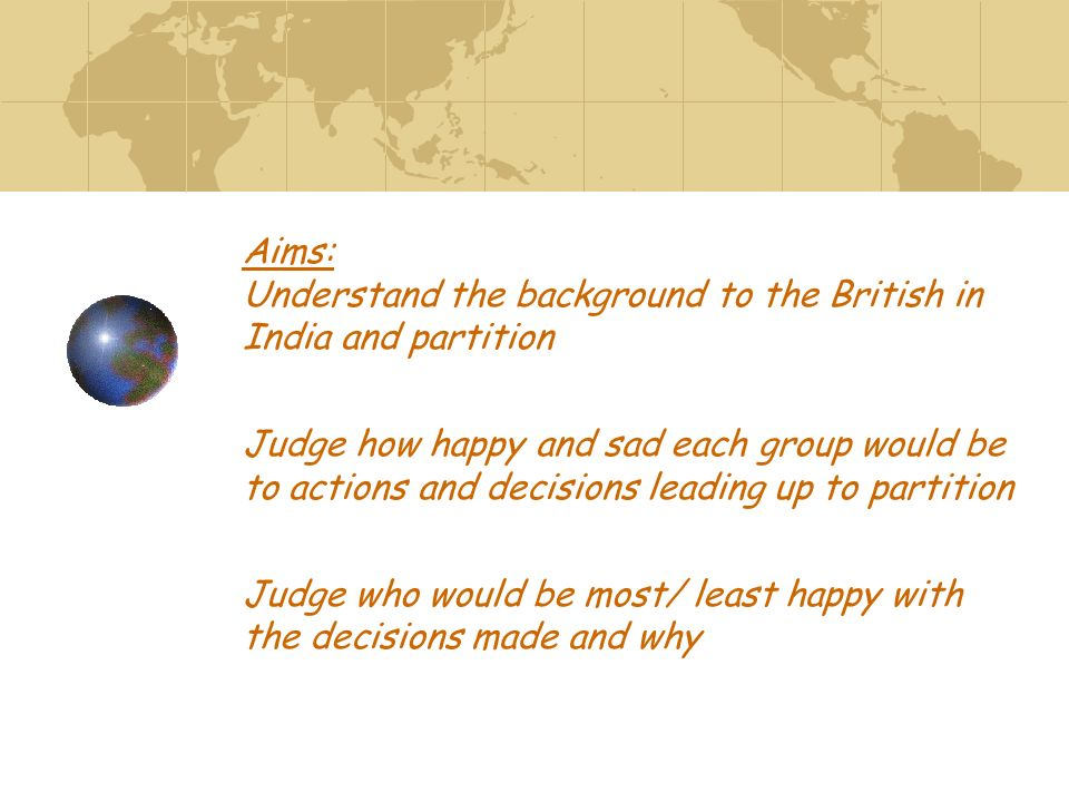 Aims: Understand the background to the British in India and partition Judge how happy and sad each group would be to actions and decisions leading up to partition Judge who would be most/ least happy with the decisions made and why
