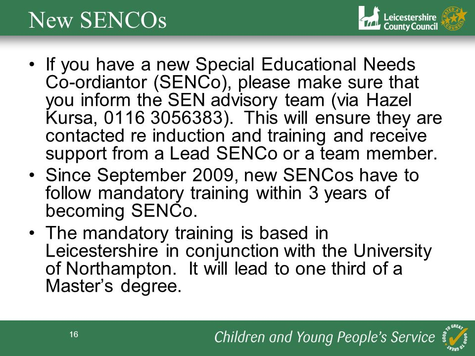 16 New SENCOs If you have a new Special Educational Needs Co-ordiantor (SENCo), please make sure that you inform the SEN advisory team (via Hazel Kursa, 0116 3056383).