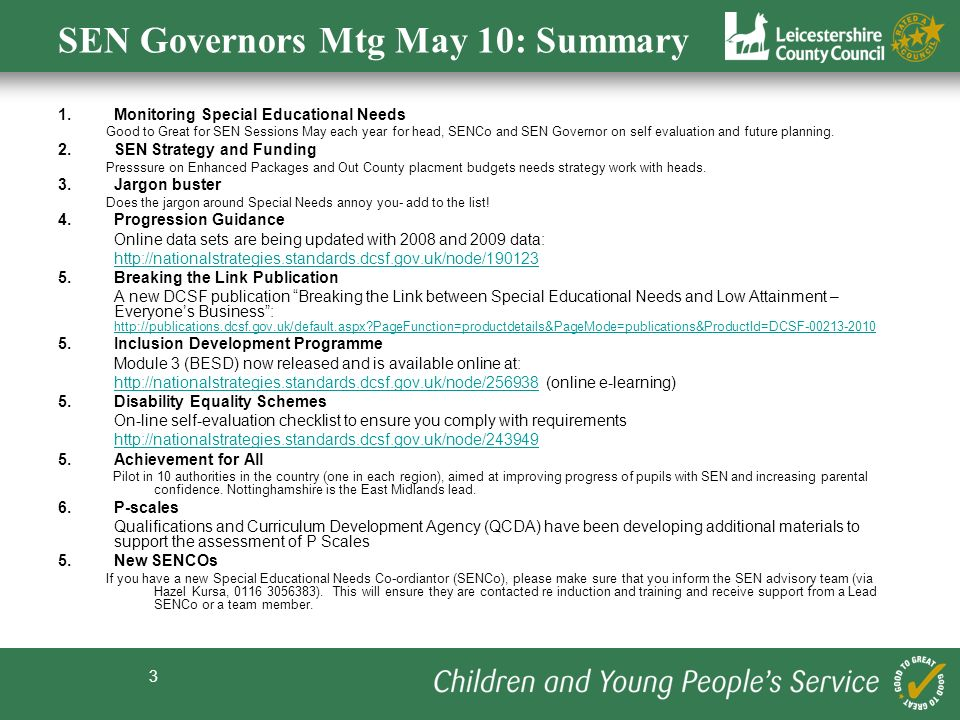 3 SEN Governors Mtg May 10: Summary 1.Monitoring Special Educational Needs Good to Great for SEN Sessions May each year for head, SENCo and SEN Governor on self evaluation and future planning.