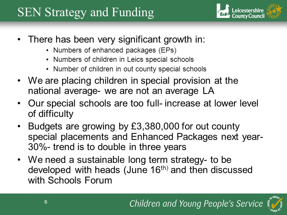 6 SEN Strategy and Funding There has been very significant growth in: Numbers of enhanced packages (EPs) Numbers of children in Leics special schools Number of children in out county special schools We are placing children in special provision at the national average- we are not an average LA Our special schools are too full- increase at lower level of difficulty Budgets are growing by £3,380,000 for out county special placements and Enhanced Packages next year- 30%- trend is to double in three years We need a sustainable long term strategy- to be developed with heads (June 16 th) and then discussed with Schools Forum