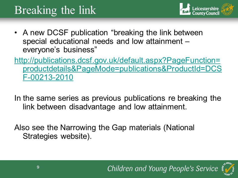 9 Breaking the link A new DCSF publication breaking the link between special educational needs and low attainment – everyones business http://publications.dcsf.gov.uk/default.aspx PageFunction= productdetails&PageMode=publications&ProductId=DCS F-00213-2010 In the same series as previous publications re breaking the link between disadvantage and low attainment.