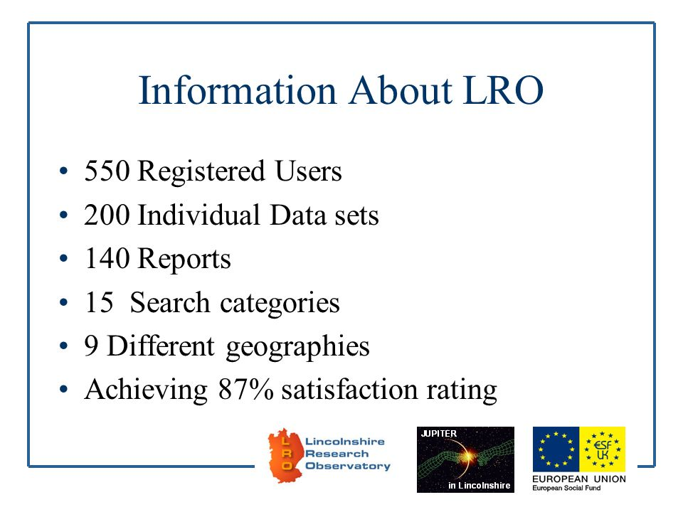 Information About LRO 550 Registered Users 200 Individual Data sets 140 Reports 15 Search categories 9 Different geographies Achieving 87% satisfactio