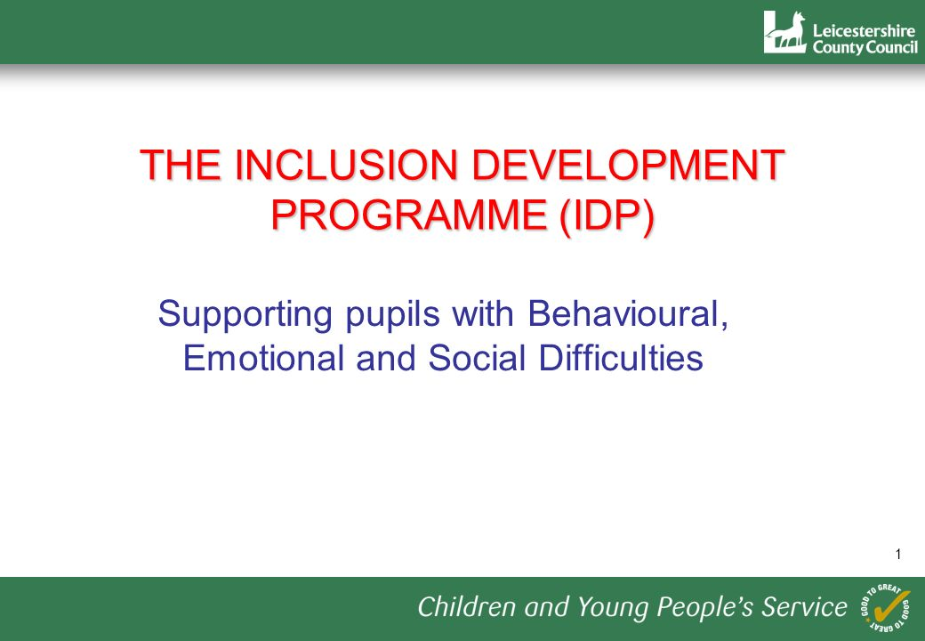 1 THE INCLUSION DEVELOPMENT PROGRAMME (IDP) Supporting pupils with Behavioural, Emotional and Social Difficulties