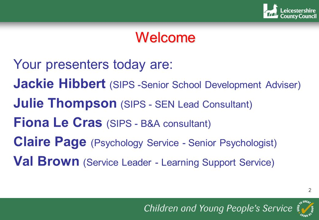 2 Welcome Your presenters today are: Jackie Hibbert (SIPS -Senior School Development Adviser) Julie Thompson (SIPS - SEN Lead Consultant) Fiona Le Cras (SIPS - B&A consultant) Claire Page (Psychology Service - Senior Psychologist) Val Brown (Service Leader - Learning Support Service)