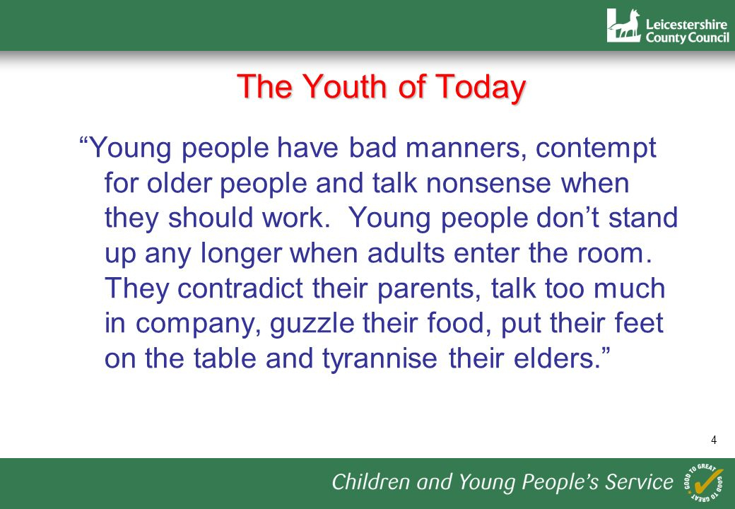 4 The Youth of Today Young people have bad manners, contempt for older people and talk nonsense when they should work.