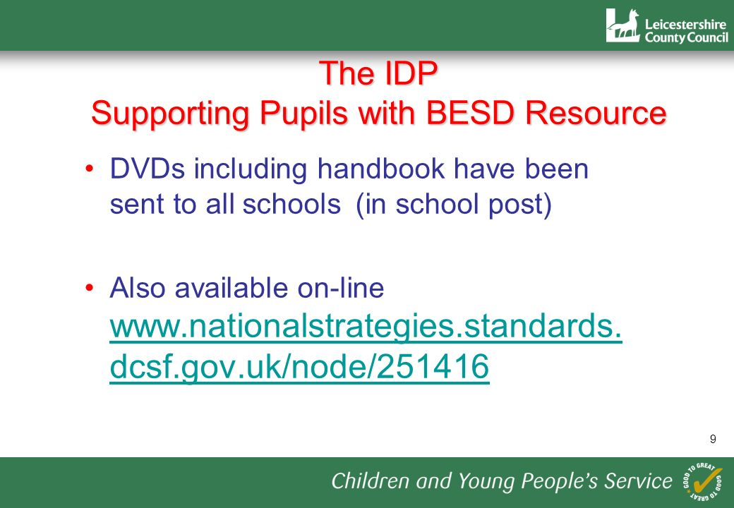 9 The IDP Supporting Pupils with BESD Resource DVDs including handbook have been sent to all schools (in school post) Also available on-line