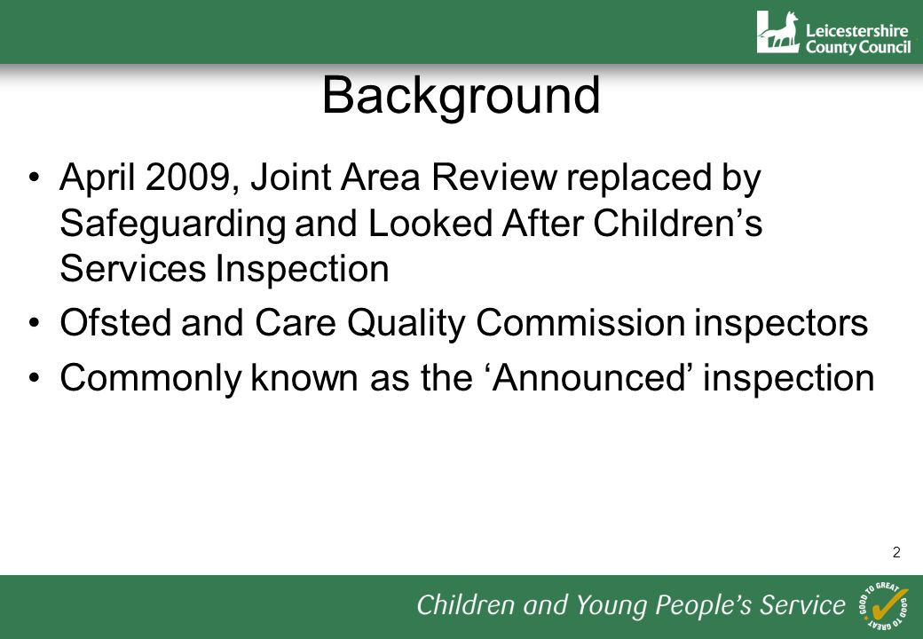 2 Background April 2009, Joint Area Review replaced by Safeguarding and Looked After Childrens Services Inspection Ofsted and Care Quality Commission inspectors Commonly known as the Announced inspection